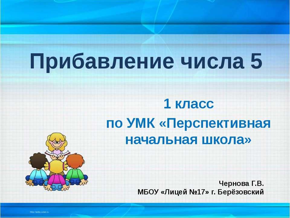 Прибавление числа 5 1 класс по УМК «Перспективная начальная школа» Чернова Г....