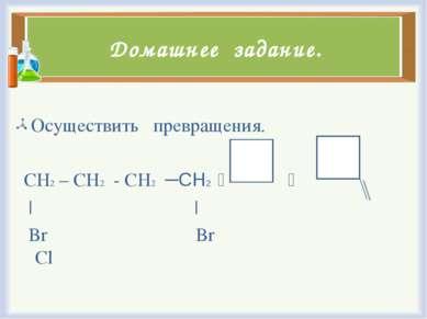 Домашнее задание. Осуществить превращения. CH2 – CH2 - CH2 ─СН2 | | Br Br Cl