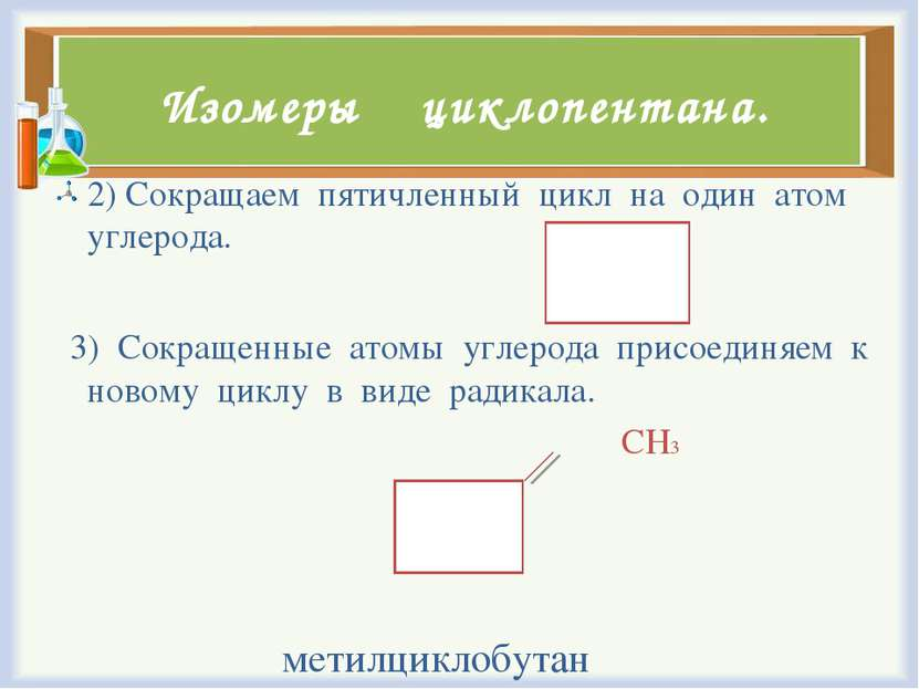 Изомеры циклопентана. 2) Сокращаем пятичленный цикл на один атом углерода. 3)...