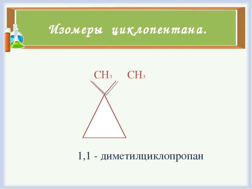 Изомеры циклопентана. СН3 СН3 1,1 - диметилциклопропан