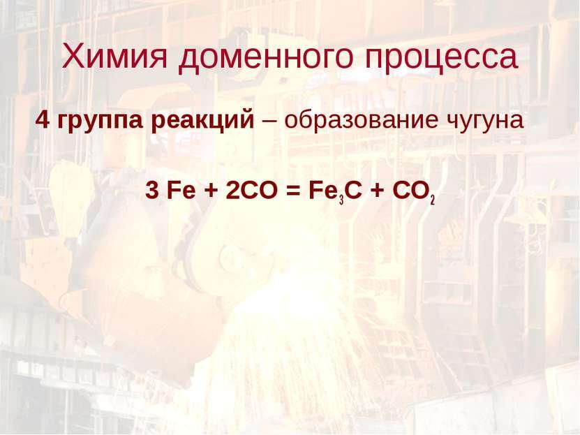 4 группа реакций – образование чугуна 3 Fe + 2CO = Fe3C + CO2 Химия доменного...