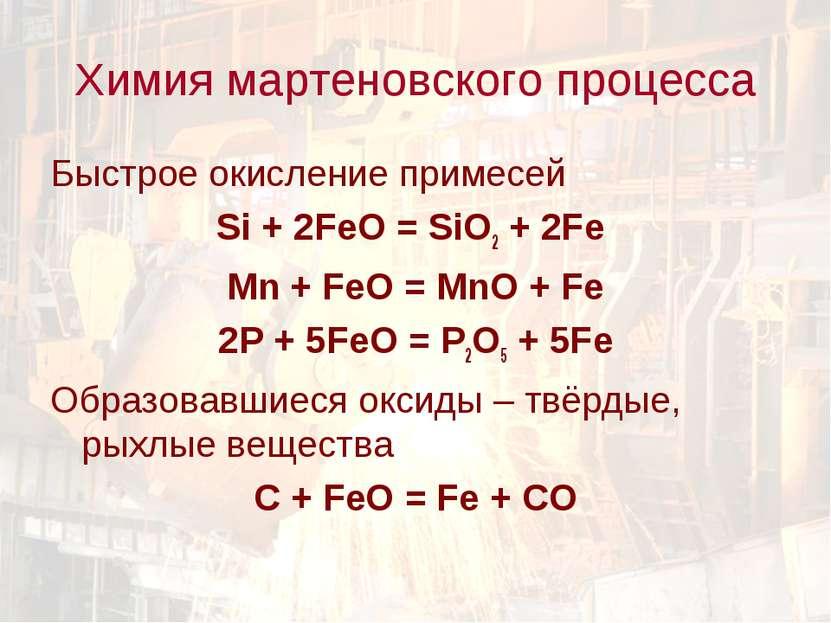 Химия мартеновского процесса Быстрое окисление примесей Si + 2FeO = SiO2 + 2F...