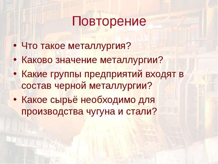 Повторение Что такое металлургия? Каково значение металлургии? Какие группы п...