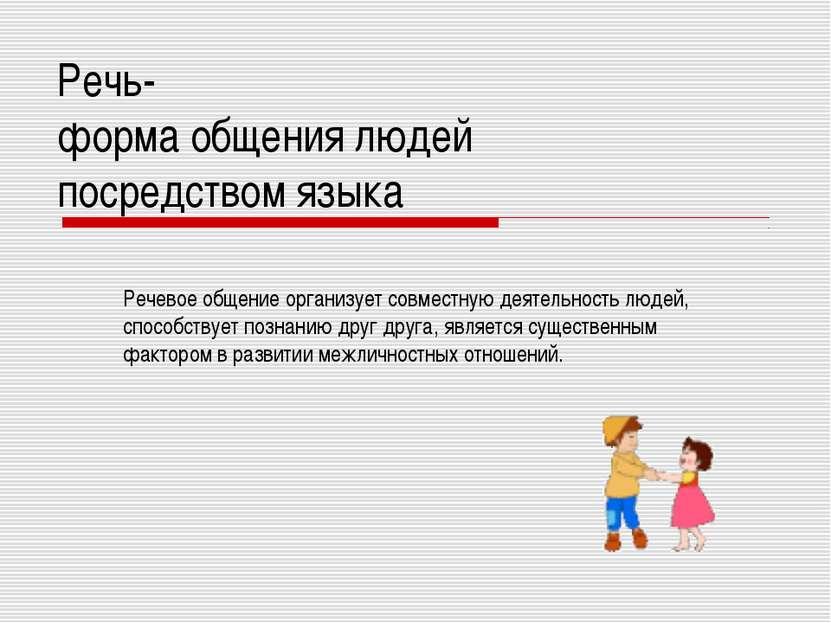 Речь- форма общения людей посредством языка Речевое общение организует совмес...