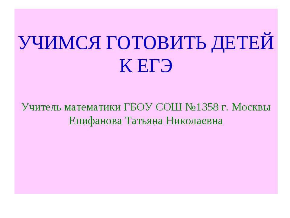 УЧИМСЯ ГОТОВИТЬ ДЕТЕЙ К ЕГЭ Учитель математики ГБОУ СОШ №1358 г. Москвы Епифа...