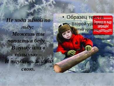 Не ходи зимой по льду: Можешь ты попасть в беду – В лунку или в полынью – И з...
