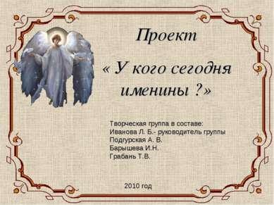 Проект « У кого сегодня именины ?» Творческая группа в составе: Иванова Л. Б....