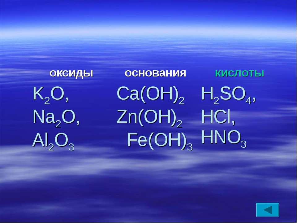 оксиды основания кислоты K2O, Na2O, Al2O3 Ca(OH)2 Zn(OH)2 Fe(OH)3 H2SO4, HCl,...