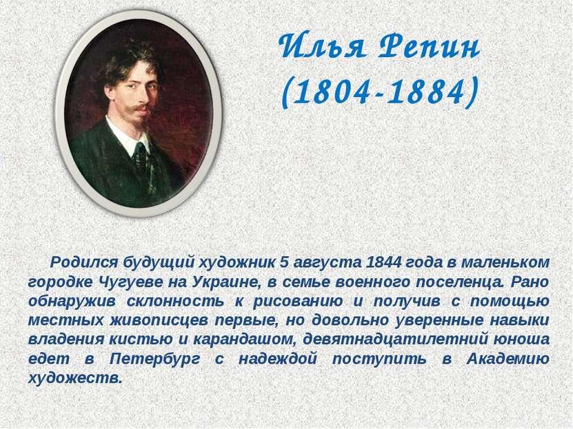 Илья Репин (1804-1884) Родился будущий художник 5 августа 1844 года в маленьк...