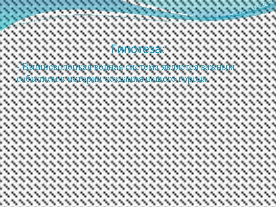 Гипотеза: - Вышневолоцкая водная система является важным событием в истории с...