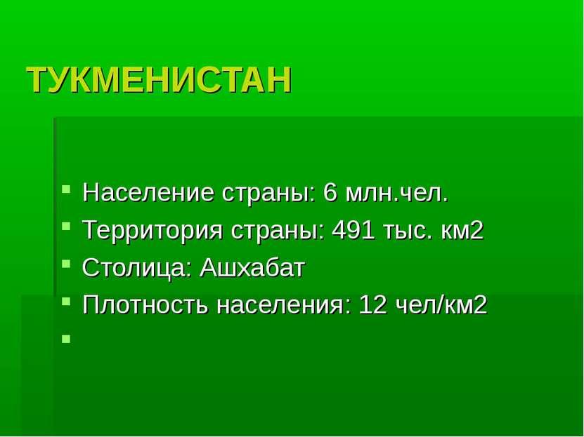 ТУКМЕНИСТАН Население страны: 6 млн.чел. Территория страны: 491 тыс. км2 Стол...