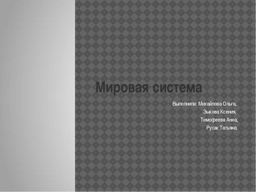 Мировая система Выполнили: Михайлова Ольга, Зыкова Ксения, Тимофеева Анна, Ру...