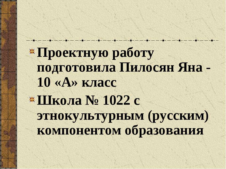 Проектную работу подготовила Пилосян Яна - 10 «А» класс Школа № 1022 с этноку...