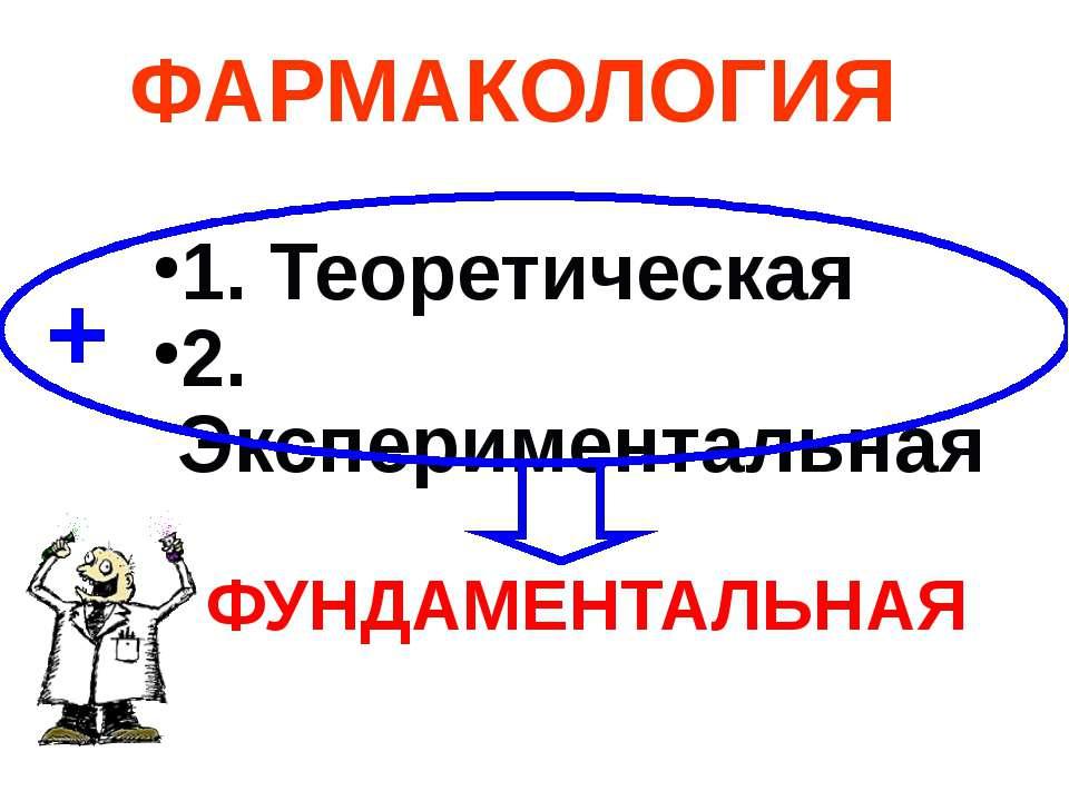 1. Теоретическая 2. Экспериментальная ФАРМАКОЛОГИЯ ФУНДАМЕНТАЛЬНАЯ +