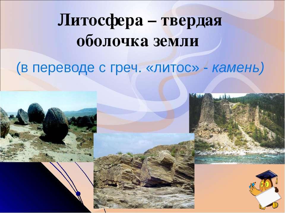 Литосфера – твердая оболочка земли (в переводе с греч. «литос» - камень)