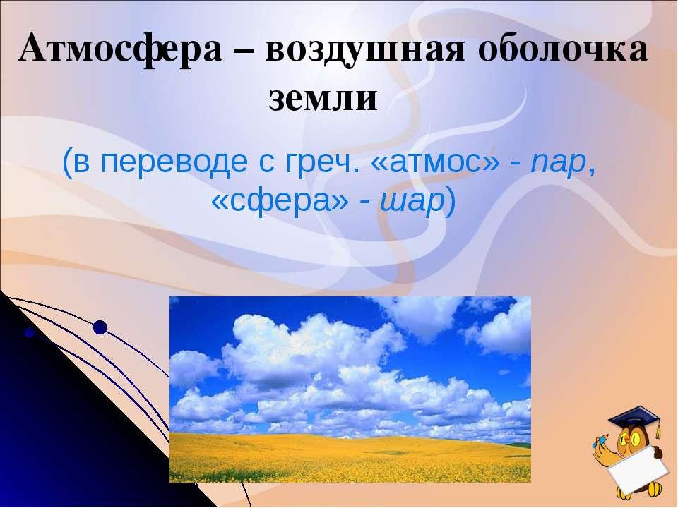 Атмосфера – воздушная оболочка земли (в переводе с греч. «атмос» - пар, «сфер...