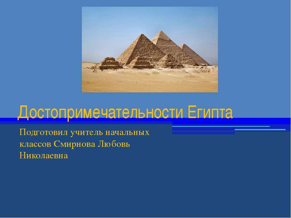 Достопримечательности Египта Подготовил учитель начальных классов Смирнова Лю...