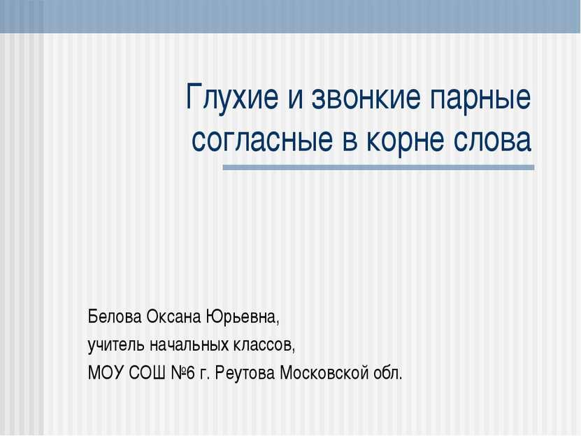 Глухие и звонкие парные согласные в корне слова Белова Оксана Юрьевна, учител...