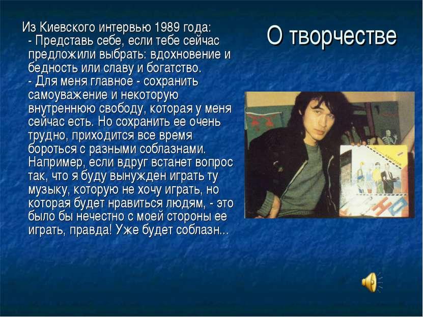 О творчестве Из Киевского интервью 1989 года: - Представь себе, если тебе сей...