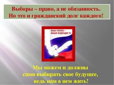 Выборы – право, а не обязанность. Но это и гражданский долг каждого! Мы можем...