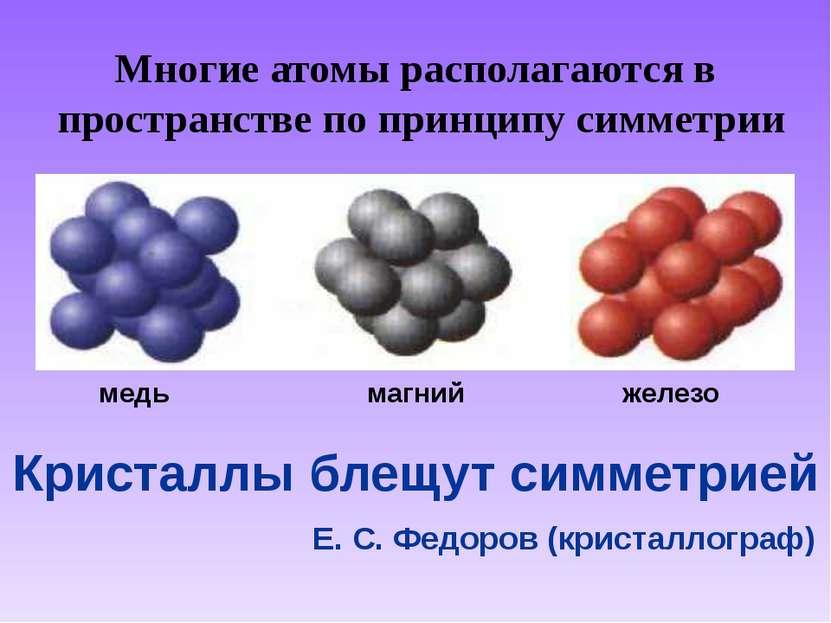 Многие атомы располагаются в пространстве по принципу симметрии магний железо...