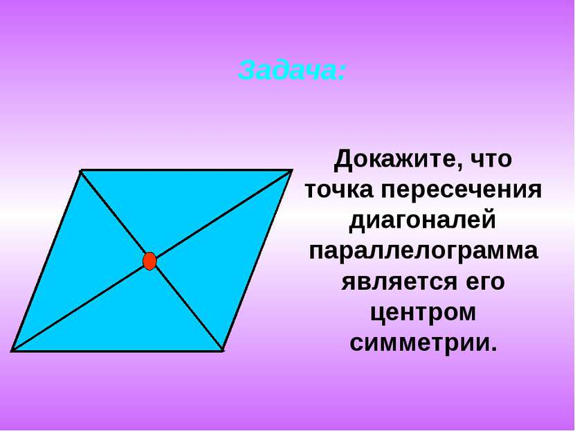 Задача: Докажите, что точка пересечения диагоналей параллелограмма является е...