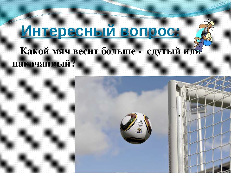 Интересный вопрос: Какой мяч весит больше - сдутый или накачанный?