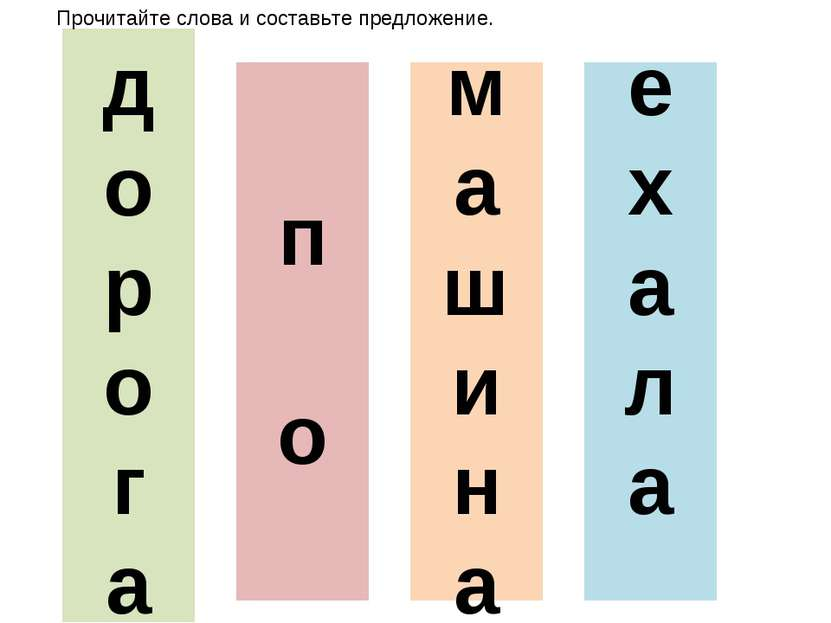 д о р о г а е х а л а п о м а ш и н а Прочитайте слова и составьте предложение.