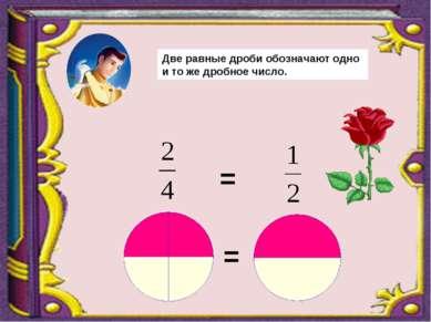 = = Две равные дроби обозначают одно и то же дробное число.
