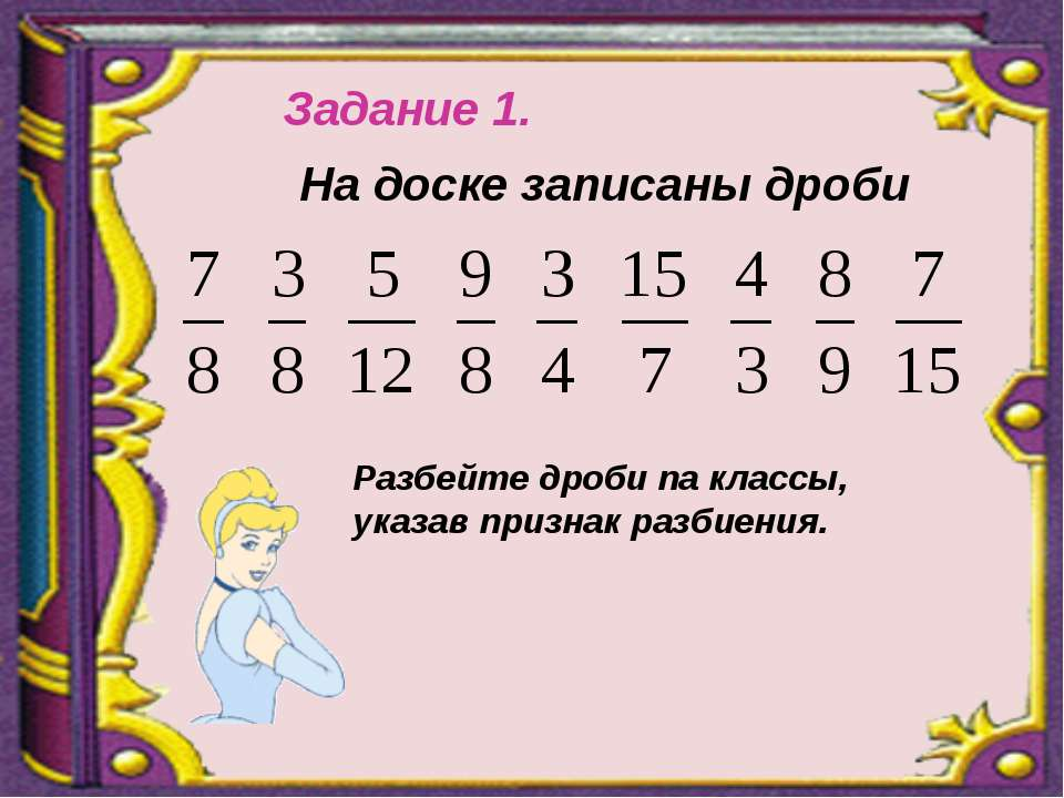 Задание 1. На доске записаны дроби Разбейте дроби па классы, указав признак р...