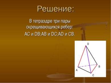 Решение: В тетраэдре три пары скрещивающихся ребер: AC и DB;AB и DC;AD и CB. ...