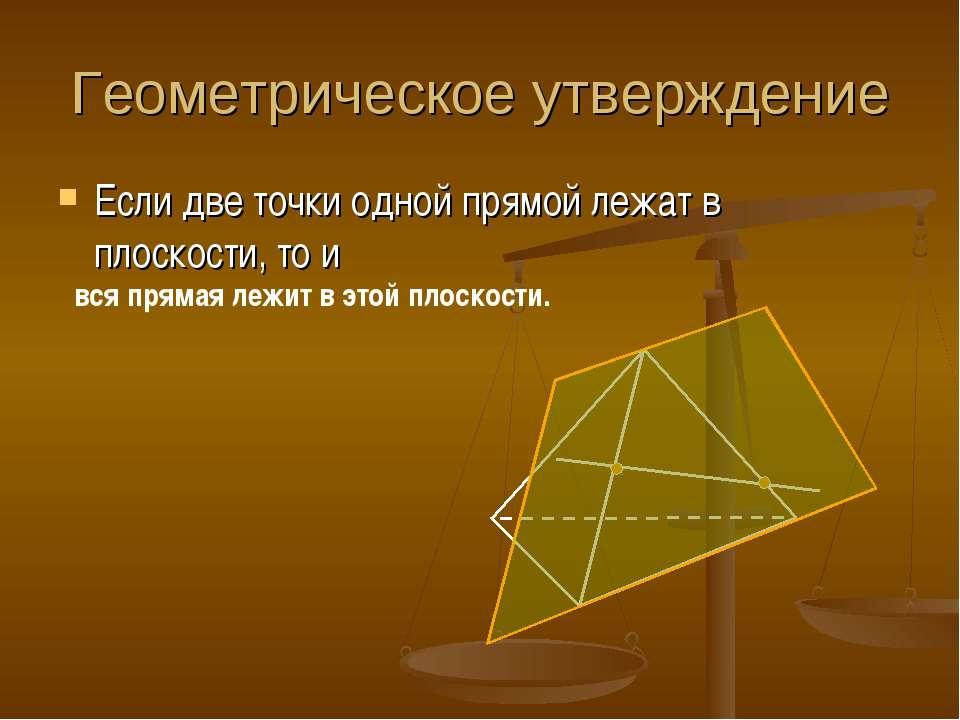 Геометрическое утверждение Если две точки одной прямой лежат в плоскости, то ...
