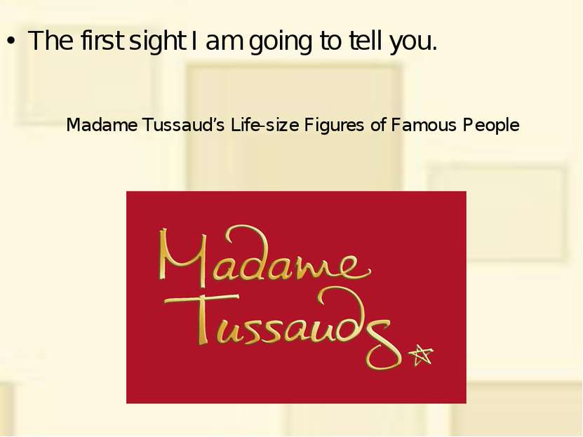 Madame Tussaud's Life-size Figures of Famous People The first sight I am goin...