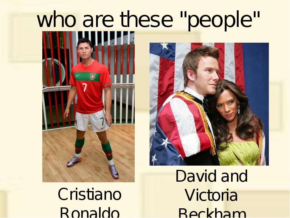 "who are these ""people"" Cristiano Ronaldo David and Victoria Beckham"