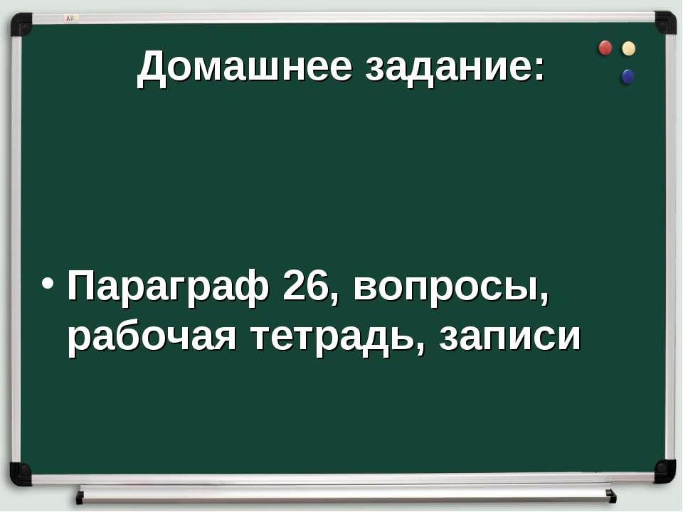 Домашнее задание: Параграф 26, вопросы, рабочая тетрадь, записи