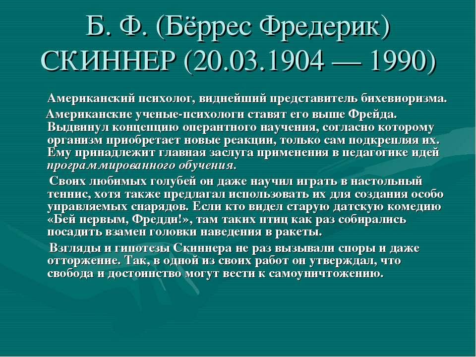 Б. Ф. (Бёррес Фредерик) СКИННЕР (20.03.1904 — 1990) Американский психолог, ви...
