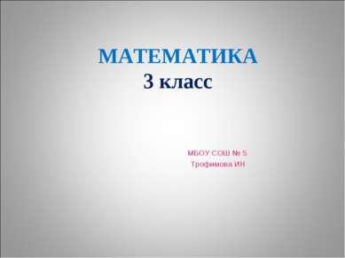 МАТЕМАТИКА 3 класс МБОУ СОШ № 5 Трофимова ИН