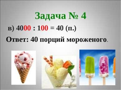 Задача № 4 в) 4000 : 100 = 40 (п.) Ответ: 40 порций мороженого.