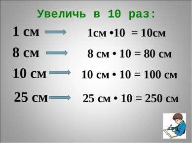 Увеличь в 10 раз: 1 см 8 см 10 см 25 см 1см •10 = 10см 8 см • 10 = 80 см 10 с...