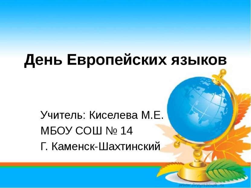 День Европейских языков Учитель: Киселева М.Е. МБОУ СОШ № 14 Г. Каменск-Шахти...