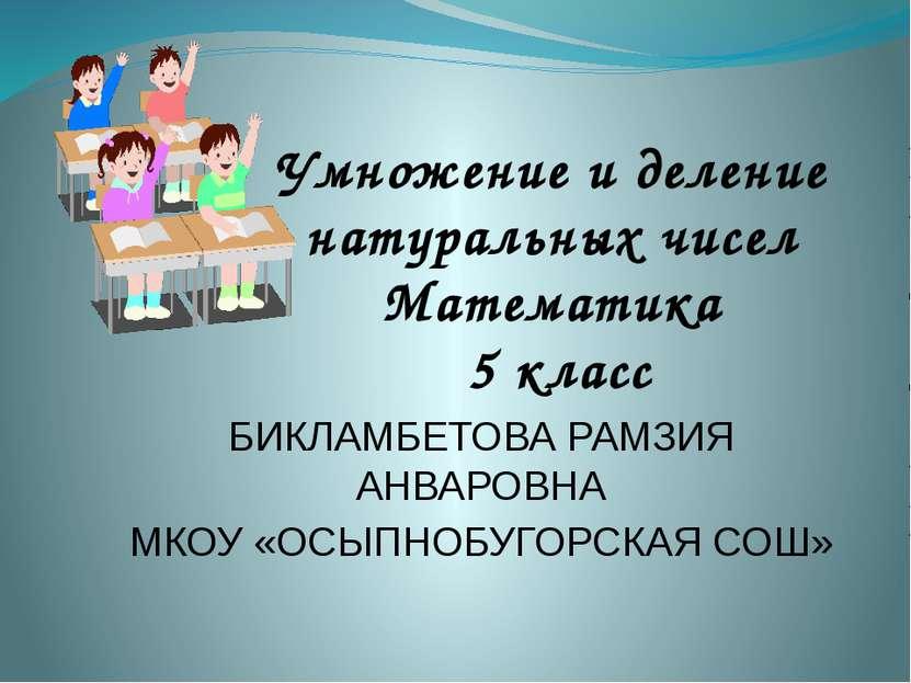Умножение и деление натуральных чисел Математика 5 класс БИКЛАМБЕТОВА РАМЗИЯ ...