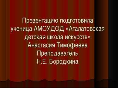 Презентацию подготовила ученица АМОУДОД «Агалатовская детская школа искусств»...