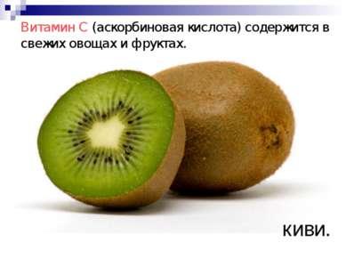 Витамин C (аскорбиновая кислота) содержится в свежих овощах и фруктах. киви.