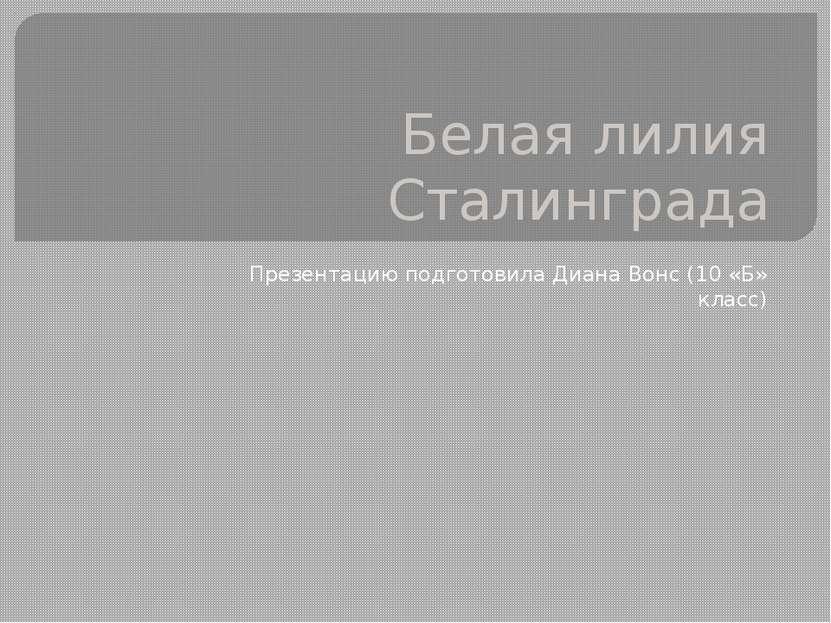 Белая лилия Сталинграда Презентацию подготовила Диана Вонс (10 «Б» класс)