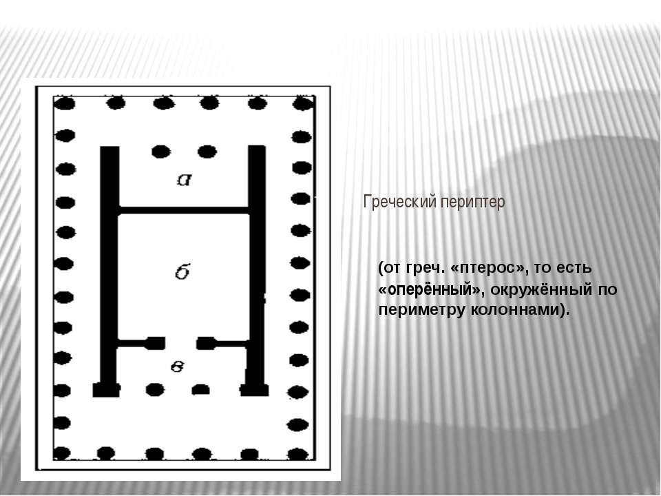 Греческий периптер (от греч. «птерос», то есть «оперённый», окружённый по пер...