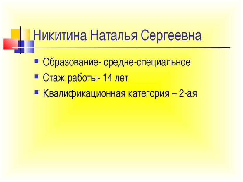 Никитина Наталья Сергеевна Образование- средне-специальное Стаж работы- 14 ле...