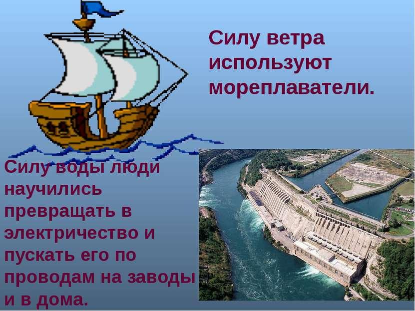 Силу ветра используют мореплаватели. Силу воды люди научились превращать в эл...