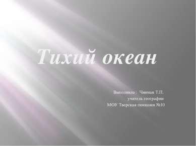 Тихий океан Выполнила : Чинман Т.П. учитель географии МОУ Тверская гимназия №10