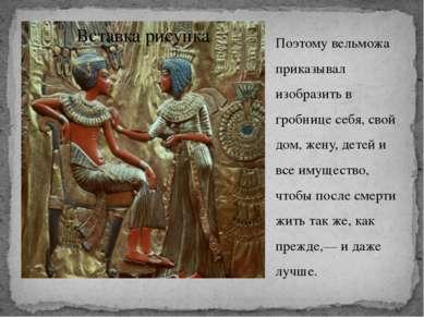 Поэтому вельможа приказывал изобразить в гробнице себя, свой дом, жену, детей...