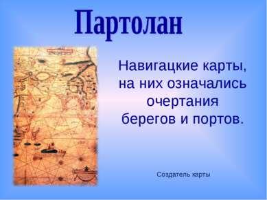 Навигацкие карты, на них означались очертания берегов и портов. Создатель карты